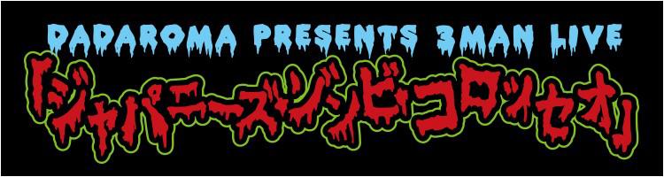 DADAROMA presents 3MAN LIVE「ジャパニーズ・ゾンビ・コロッセオ」