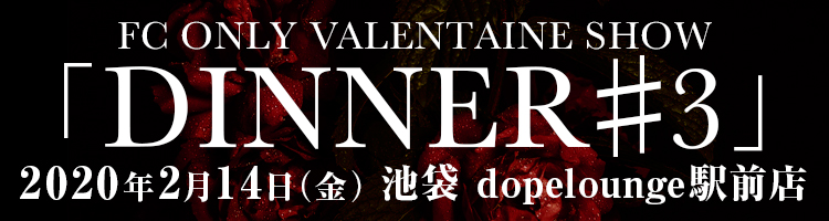 DADAROMA PRESENTS FC ONLY VALENTAINE SHOW「DINNER#3」