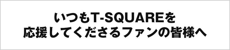 いつもT-SQUAREを応援してくださるファンの皆様へ